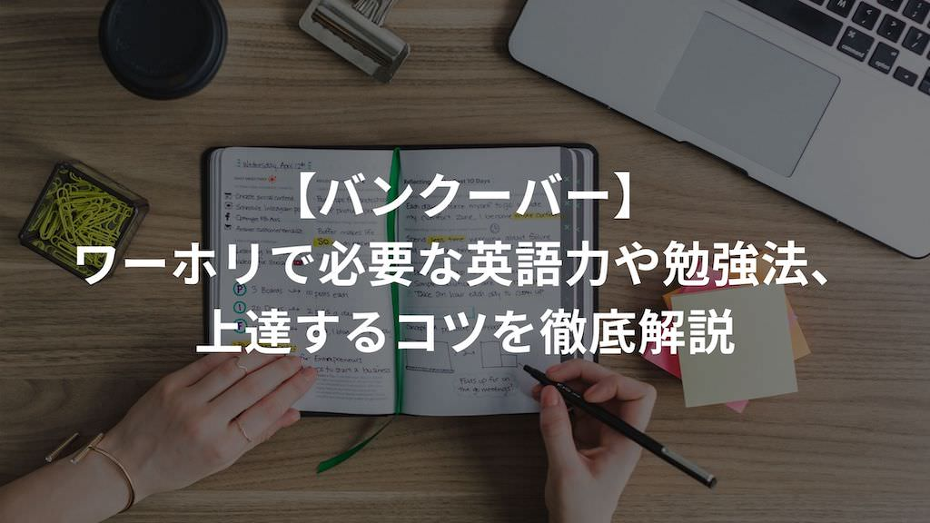 【バンクーバー】ワーホリで必要な英語力や勉強法、上達するコツを徹底解説